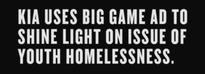 "KIA ATTACKS YOUTH HOMELESSNESS DURING ""THE BIG GAME."""